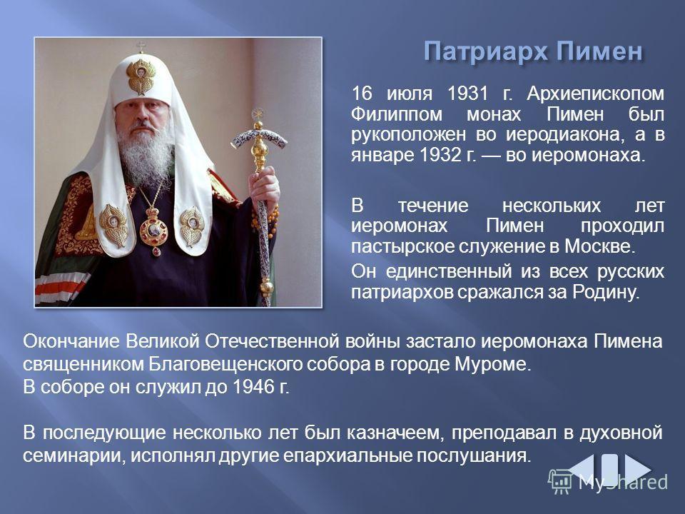 16 июля 1931 г. Архиепископом Филиппом монах Пимен был рукоположен во иеродиакона, а в январе 1932 г. во иеромонаха. В течение нескольких лет иеромонах Пимен проходил пастырское служение в Москве. Он единственный из всех русских патриархов сражался з