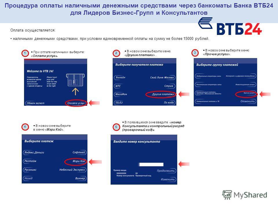 Процедура оплаты наличными денежными средствами через банкоматы Банка ВТБ24 для Лидеров Бизнес-Групп и Консультантов Оплата осуществляется: наличными денежными средствами, при условии единовременной оплаты на сумму не более 15000 рублей. 1 При оплате