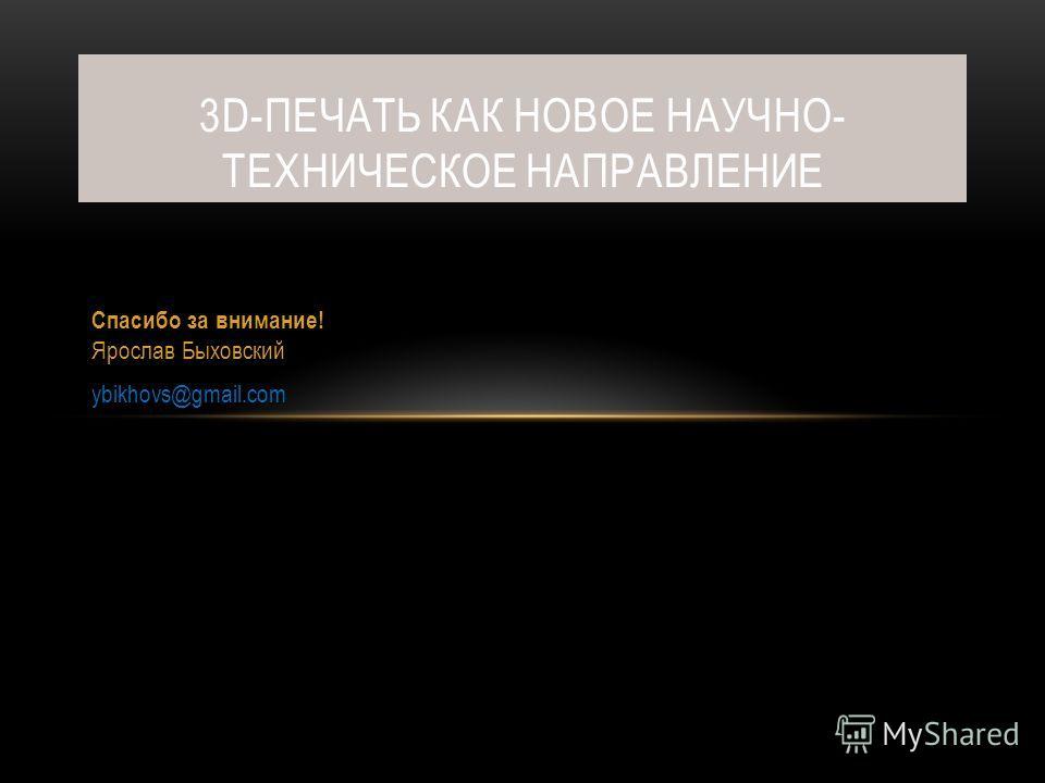 Спасибо за внимание! Ярослав Быховский ybikhovs@gmail.com 3D-ПЕЧАТЬ КАК НОВОЕ НАУЧНО- ТЕХНИЧЕСКОЕ НАПРАВЛЕНИЕ