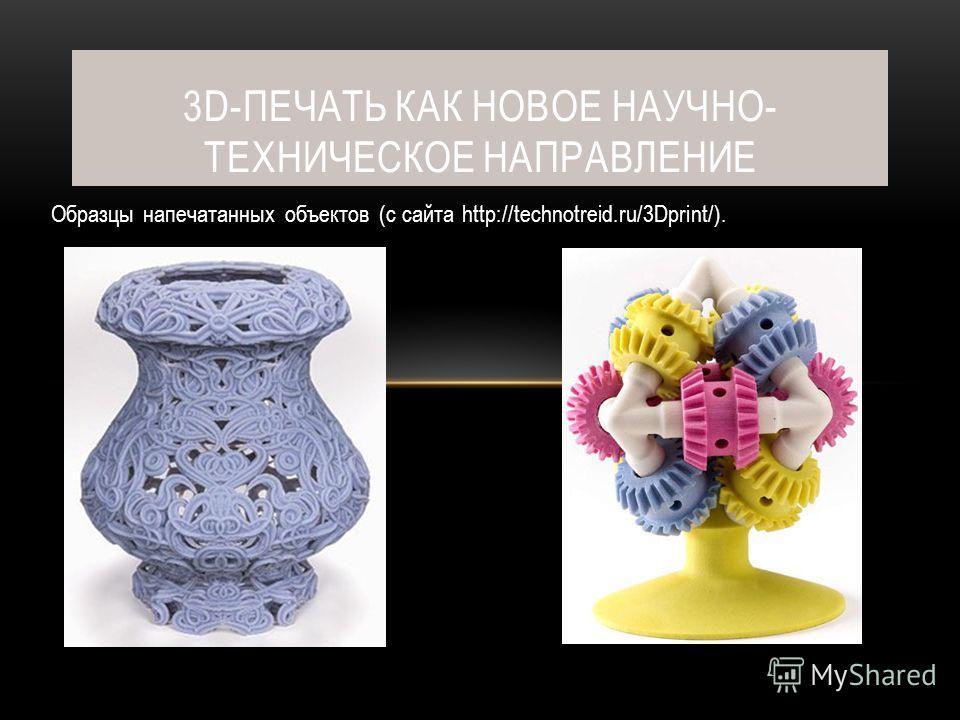 Образцы напечатанных объектов (с сайта http://technotreid.ru/3Dprint/). 3D-ПЕЧАТЬ КАК НОВОЕ НАУЧНО- ТЕХНИЧЕСКОЕ НАПРАВЛЕНИЕ
