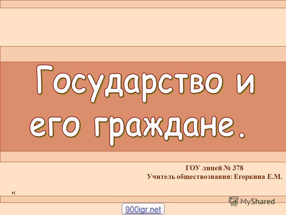 ГОУ лицей 378 Учитель обществознания: Егоркина Е.М. « 900igr.net