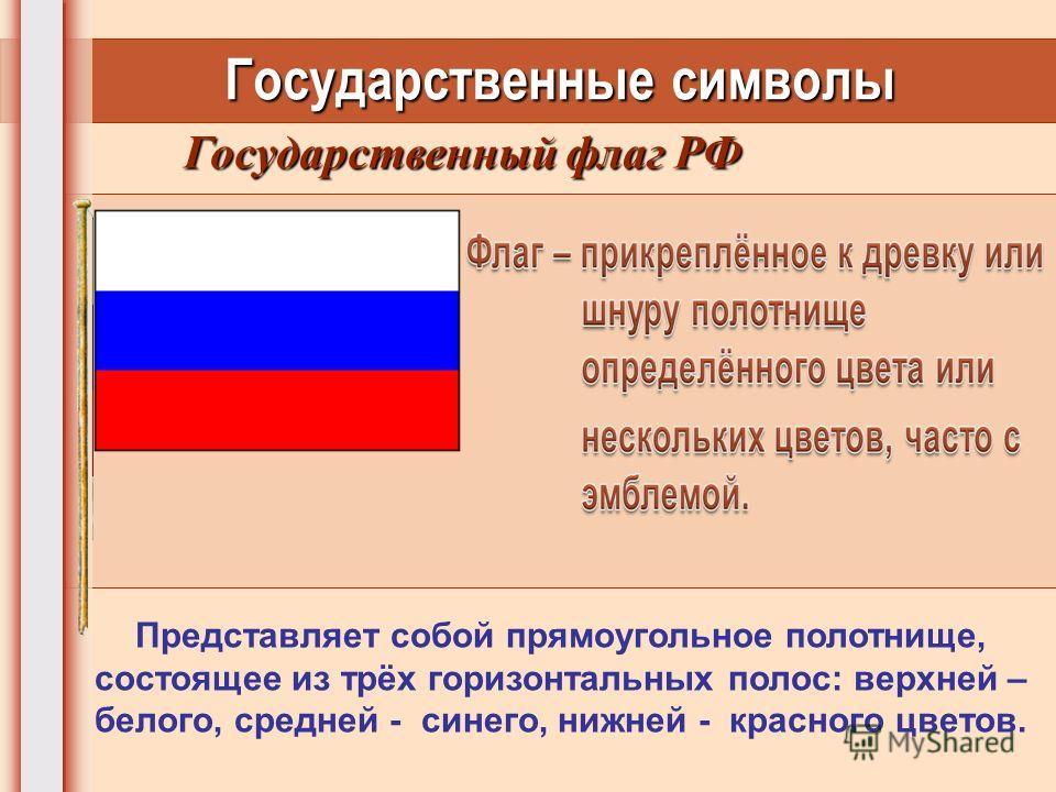 Государственные символы Государственный флаг РФ Представляет собой прямоугольное полотнище, состоящее из трёх горизонтальных полос: верхней – белого, средней - синего, нижней - красного цветов.