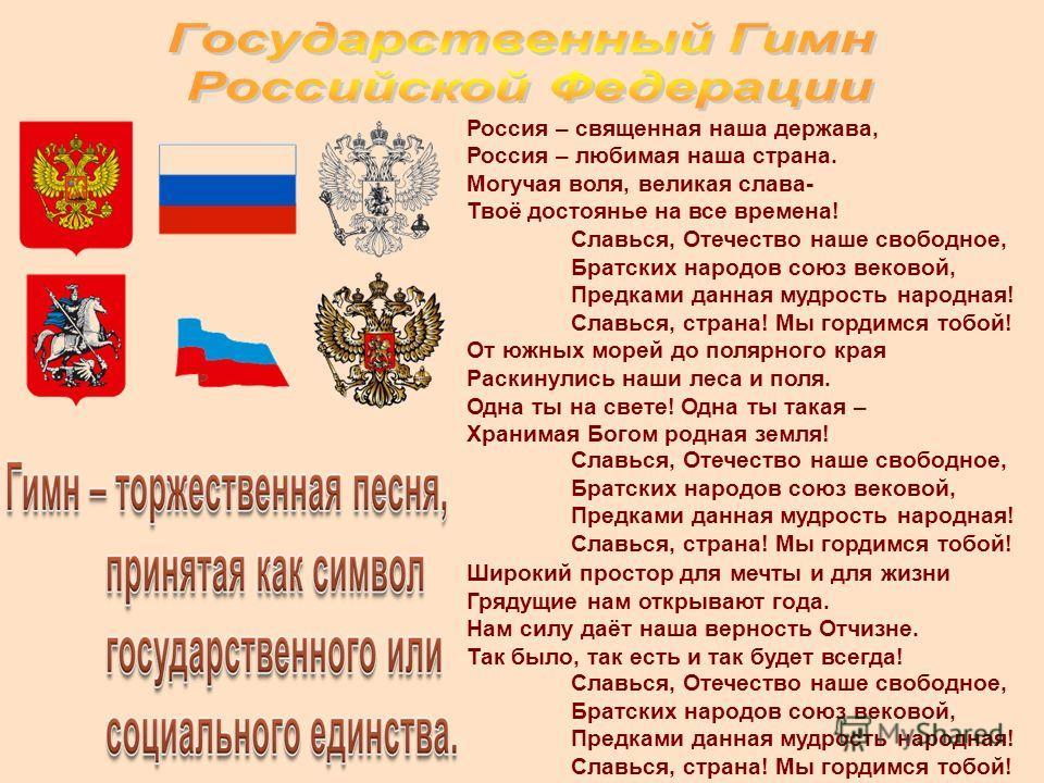 Россия – священная наша держава, Россия – любимая наша страна. Могучая воля, великая слава- Твоё достоянье на все времена! Славься, Отечество наше свободное, Братских народов союз вековой, Предками данная мудрость народная! Славься, страна! Мы гордим