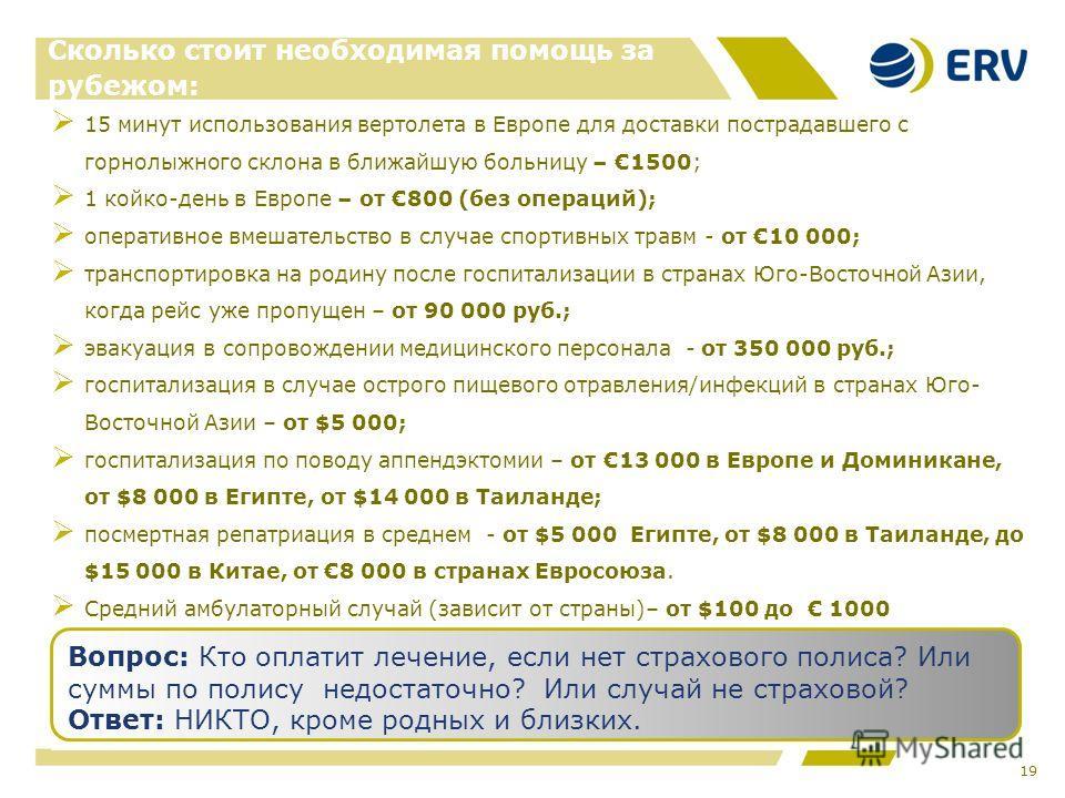 19 Сколько стоит необходимая помощь за рубежом: 15 минут использования вертолета в Европе для доставки пострадавшего с горнолыжного склона в ближайшую больницу – 1500; 1 койко-день в Европе – от 800 (без операций); оперативное вмешательство в случае