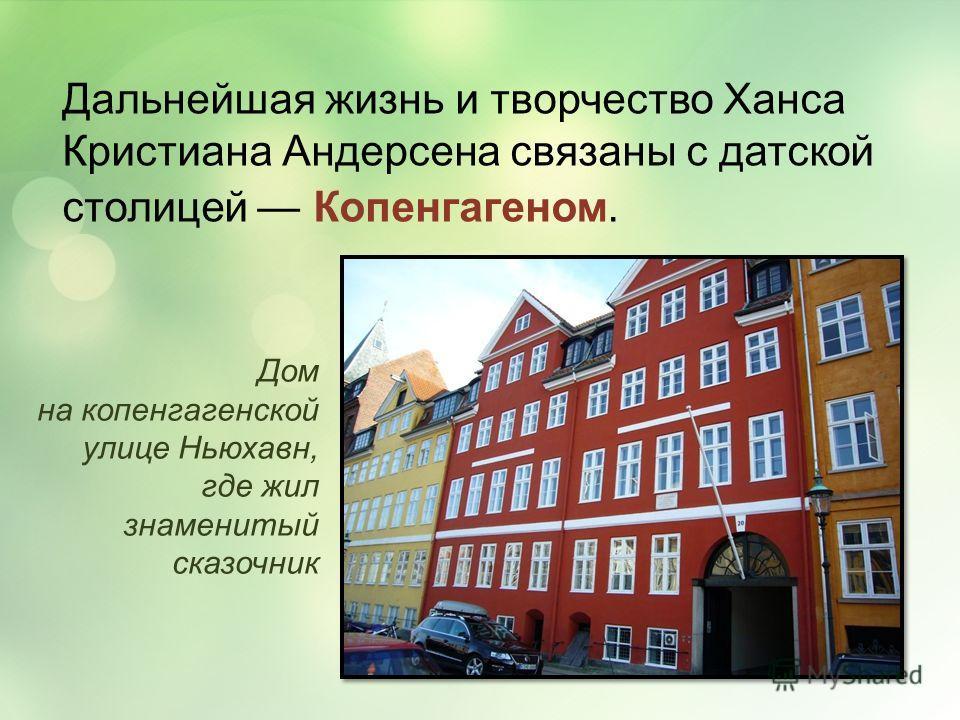 Дальнейшая жизнь и творчество Ханса Кристиана Андерсена связаны с датской столицей Копенгагеном. Дом на копенгагенской улице Ньюхавн, где жил знаменитый сказочник