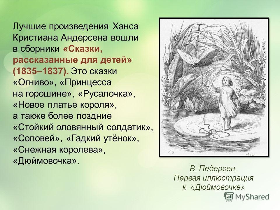 Лучшие произведения Ханса Кристиана Андерсена вошли в сборники «Сказки, рассказанные для детей» (1835–1837). Это сказки «Огниво», «Принцесса на горошине», «Русалочка», «Новое платье короля», а также более поздние «Стойкий оловянный солдатик», «Солове