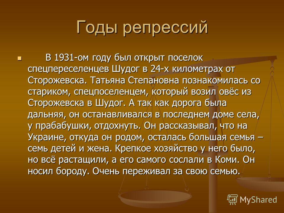 Годы репрессий В 1931-ом году был открыт поселок спецпереселенцев Шудог в 24-х километрах от Сторожевска. Татьяна Степановна познакомилась со стариком, спецпоселенцем, который возил овёс из Сторожевска в Шудог. А так как дорога была дальняя, он остан