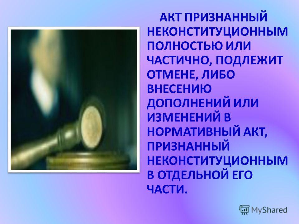 АКТ ПРИЗНАННЫЙ НЕКОНСТИТУЦИОННЫМ ПОЛНОСТЬЮ ИЛИ ЧАСТИЧНО, ПОДЛЕЖИТ ОТМЕНЕ, ЛИБО ВНЕСЕНИЮ ДОПОЛНЕНИЙ ИЛИ ИЗМЕНЕНИЙ В НОРМАТИВНЫЙ АКТ, ПРИЗНАННЫЙ НЕКОНСТИТУЦИОННЫМ В ОТДЕЛЬНОЙ ЕГО ЧАСТИ.