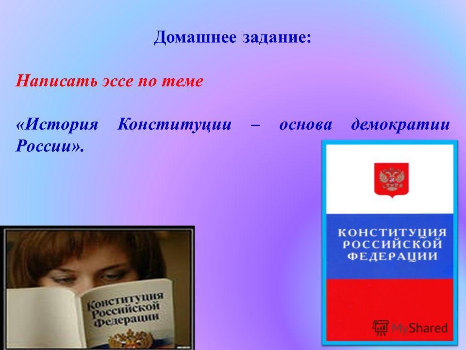 Домашнее задание: Написать эссе по теме «История Конституции – основа демократии России».