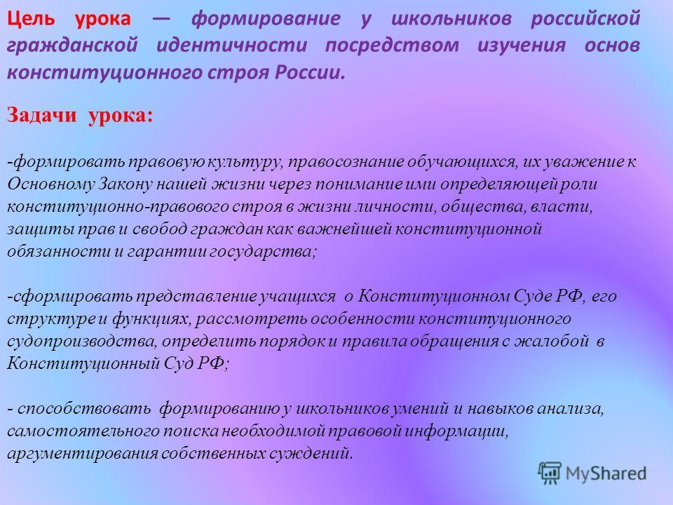 Цель урока формирование у школьников российской гражданской идентичности посредством изучения основ конституционного строя России. Задачи урока: -формировать правовую культуру, правосознание обучающихся, их уважение к Основному Закону нашей жизни чер