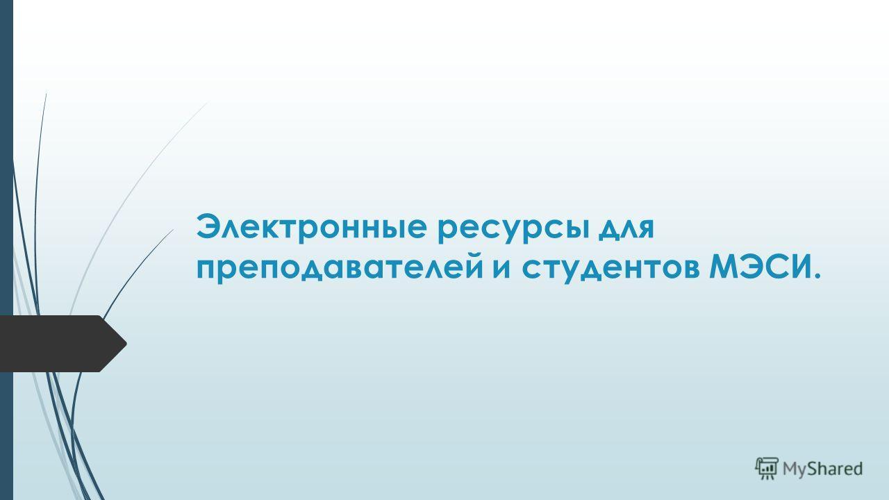 Электронные ресурсы для преподавателей и студентов МЭСИ.