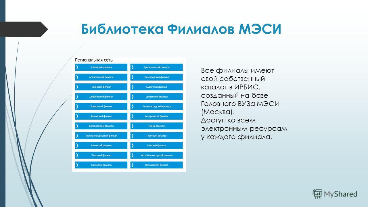 Библиотека Филиалов МЭСИ Все филиалы имеют свой собственный каталог в ИРБИС, созданный на базе Головного ВУЗа МЭСИ (Москва). Доступ ко всем электронным ресурсам у каждого филиала.