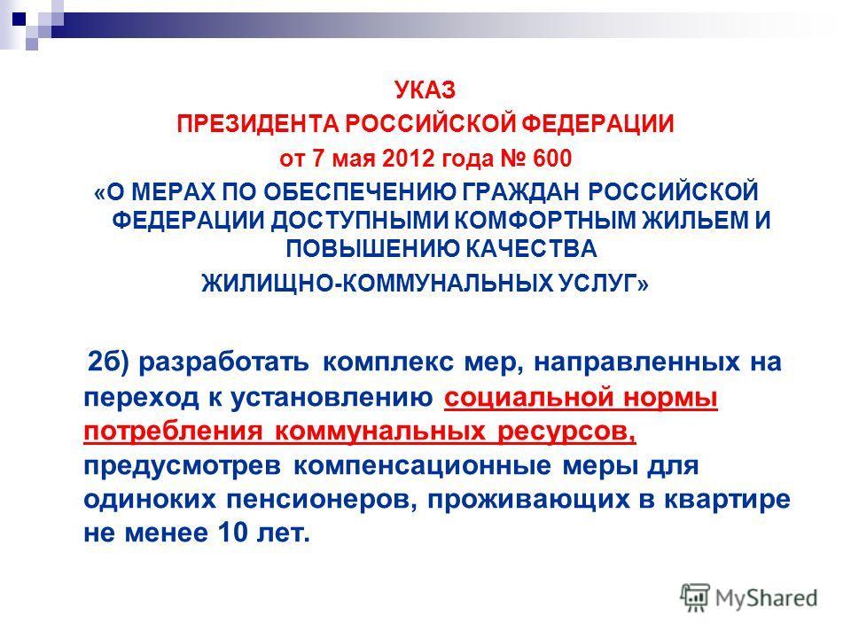 УКАЗ ПРЕЗИДЕНТА РОССИЙСКОЙ ФЕДЕРАЦИИ от 7 мая 2012 года 600 «О МЕРАХ ПО ОБЕСПЕЧЕНИЮ ГРАЖДАН РОССИЙСКОЙ ФЕДЕРАЦИИ ДОСТУПНЫМИ КОМФОРТНЫМ ЖИЛЬЕМ И ПОВЫШЕНИЮ КАЧЕСТВА ЖИЛИЩНО-КОММУНАЛЬНЫХ УСЛУГ» 2б) разработать комплекс мер, направленных на переход к уст
