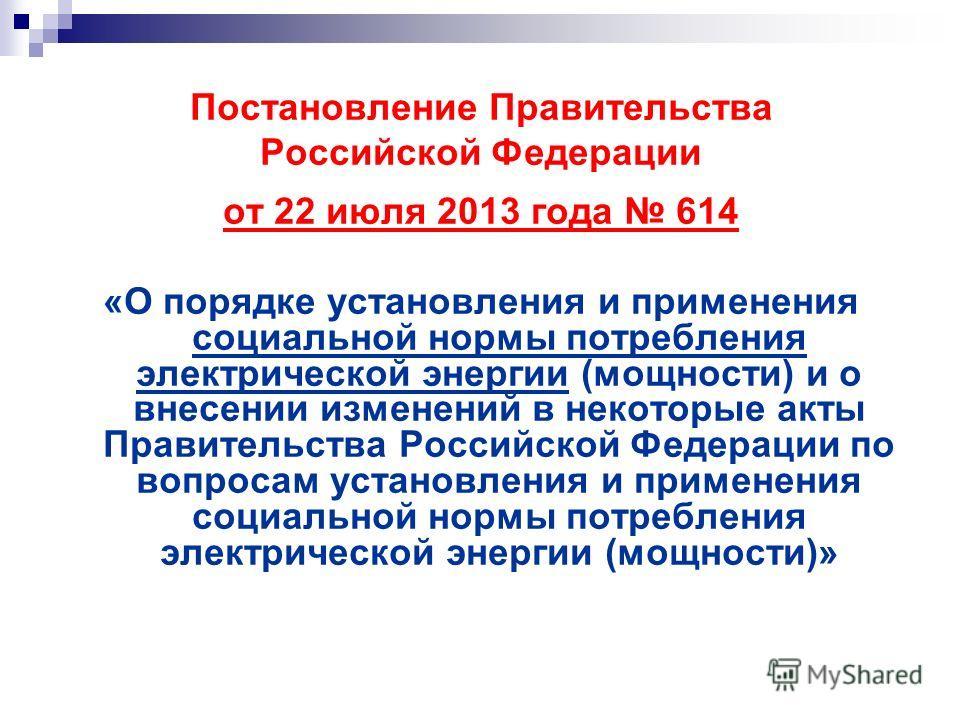 Постановление Правительства Российской Федерации от 22 июля 2013 года 614 «О порядке установления и применения социальной нормы потребления электрической энергии (мощности) и о внесении изменений в некоторые акты Правительства Российской Федерации по