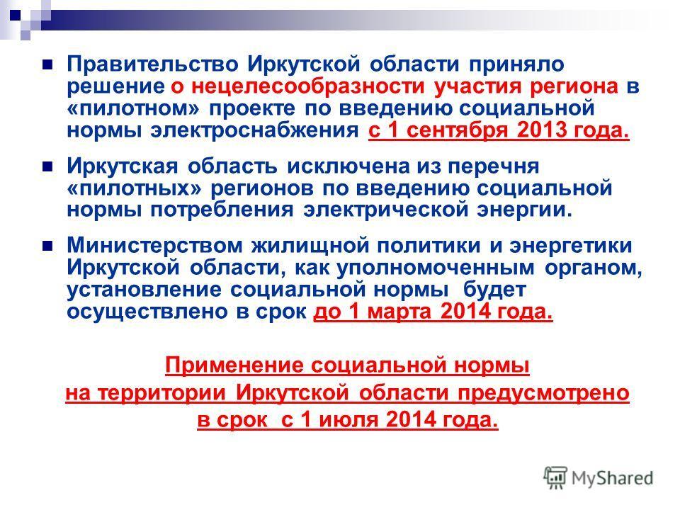 Правительство Иркутской области приняло решение о нецелесообразности участия региона в «пилотном» проекте по введению социальной нормы электроснабжения с 1 сентября 2013 года. Иркутская область исключена из перечня «пилотных» регионов по введению соц