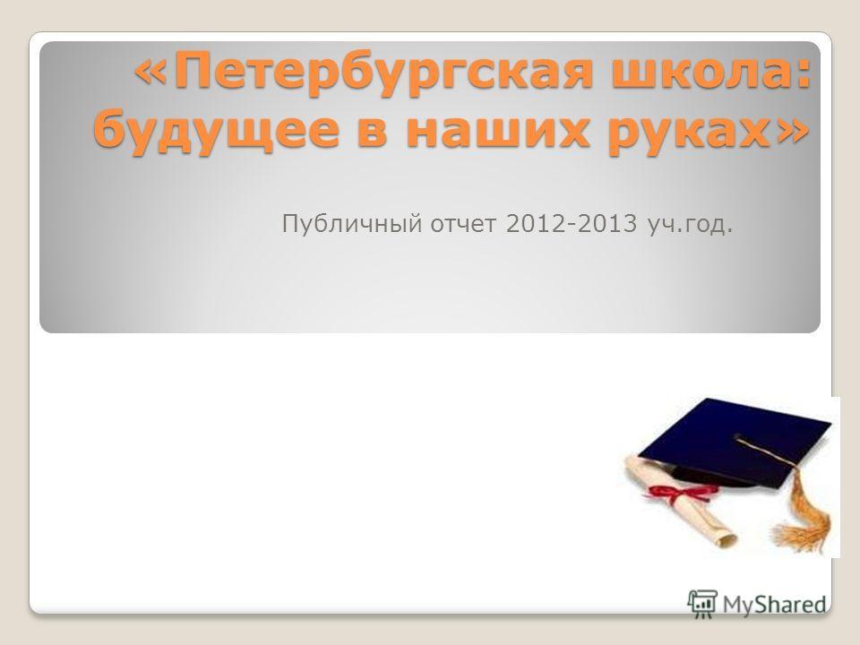 «Петербургская школа: будущее в наших руках» Публичный отчет 2012-2013 уч.год.