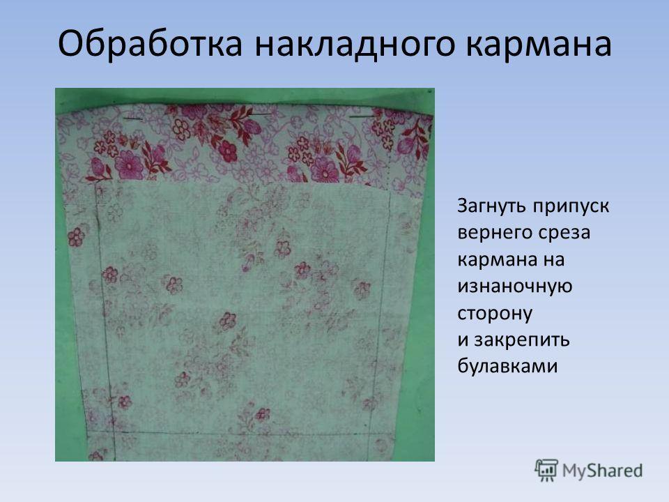 Обработка накладного кармана Загнуть припуск вернего среза кармана на изнаночную сторону и закрепить булавками