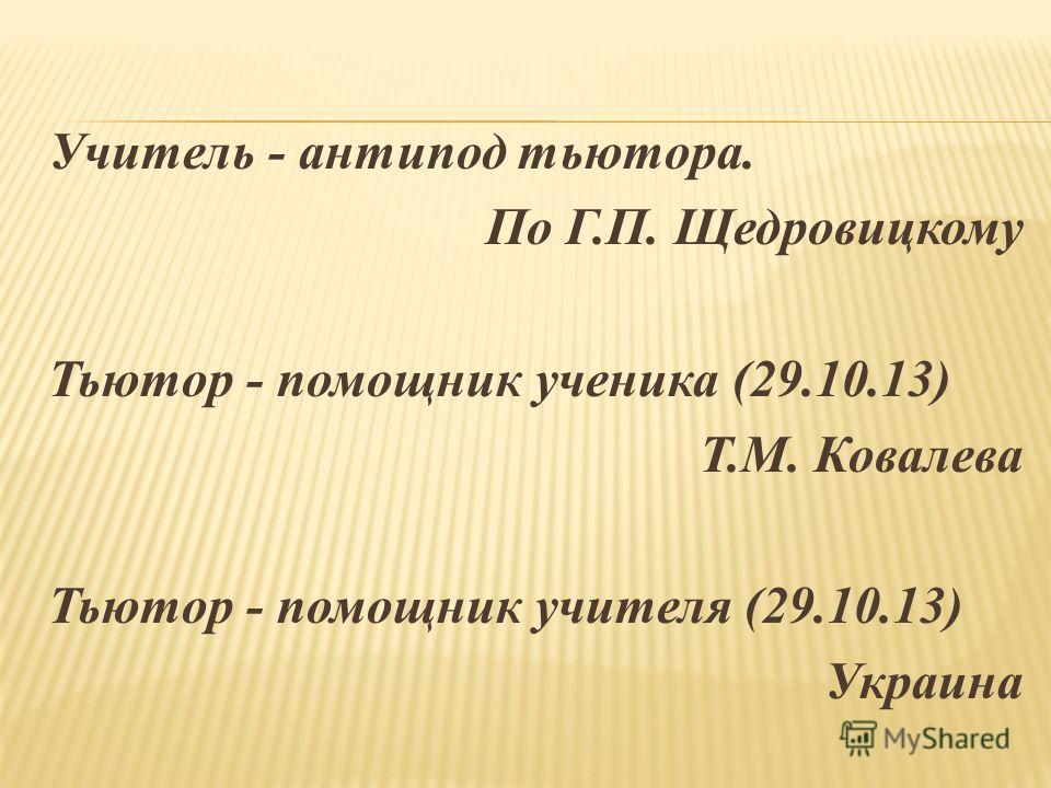Учитель - антипод тьютора. По Г.П. Щедровицкому Тьютор - помощник ученика (29.10.13) Т.М. Ковалева Тьютор - помощник учителя (29.10.13) Украина