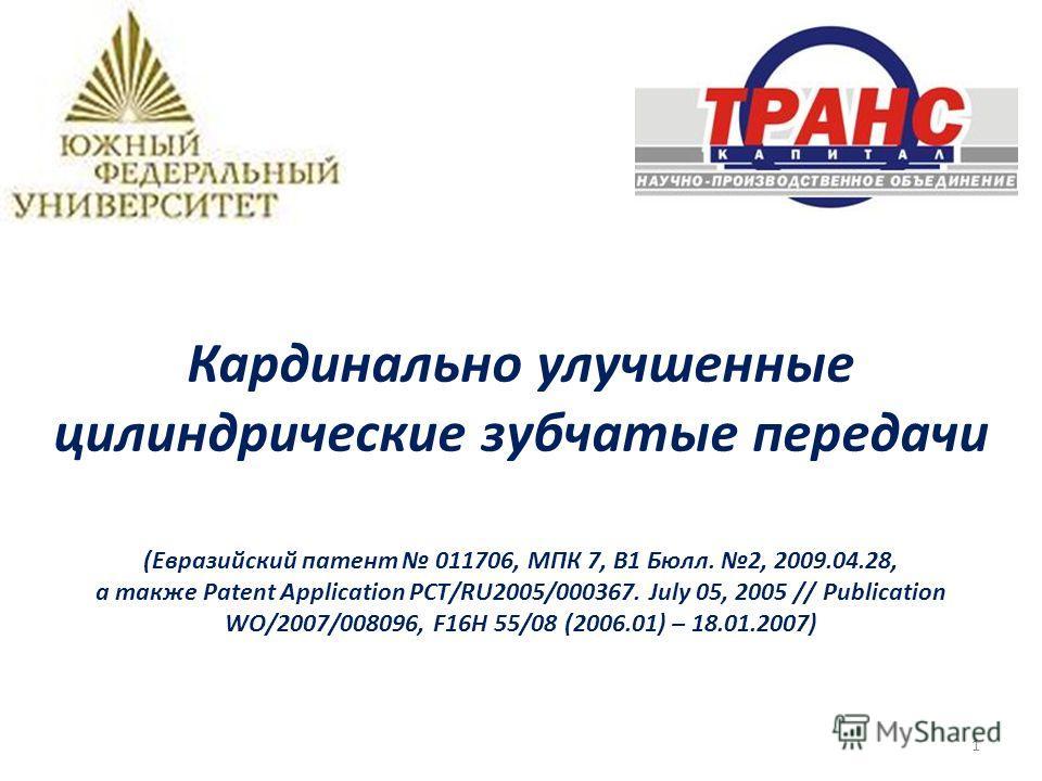 Кардинально улучшенные цилиндрические зубчатые передачи (Евразийский патент 011706, МПК 7, B1 Бюлл. 2, 2009.04.28, а также Patent Application РСТ/RU2005/000367. July 05, 2005 // Publication WO/2007/008096, F16H 55/08 (2006.01) – 18.01.2007) 1