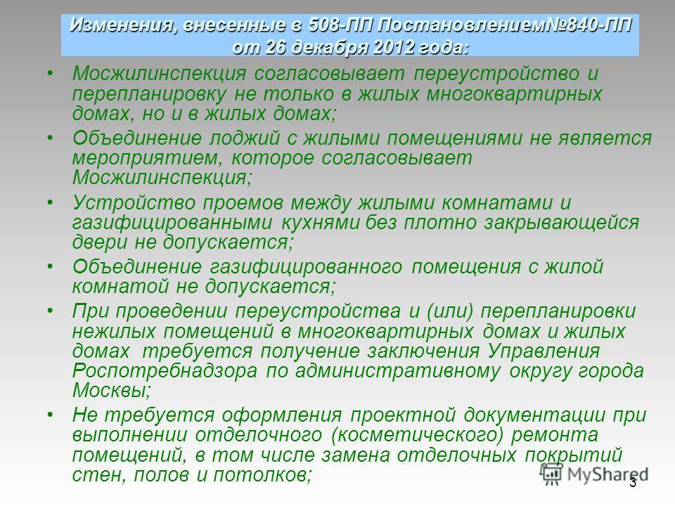 Изменения, внесенные в 508-ПП Постановлением840-ПП от 26 декабря 2012 года: Мосжилинспекция согласовывает переустройство и перепланировку не только в жилых многоквартирных домах, но и в жилых домах; Объединение лоджий с жилыми помещениями не является