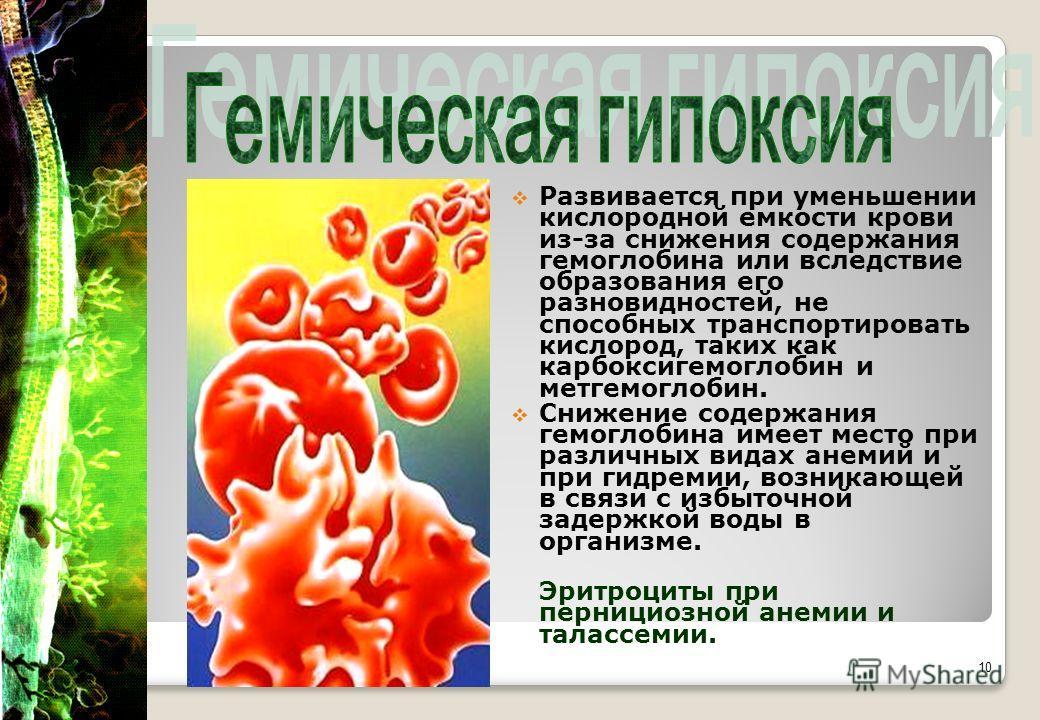 Развивается при уменьшении кислородной емкости крови из-за снижения содержания гемоглобина или вследствие образования его разновидностей, не способных транспортировать кислород, таких как карбоксигемоглобин и метгемоглобин. Снижение содержания гемогл