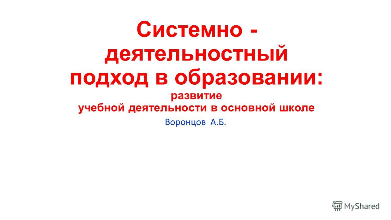 Системно - деятельностный подход в образовании: развитие учебной деятельности в основной школе Воронцов А.Б.