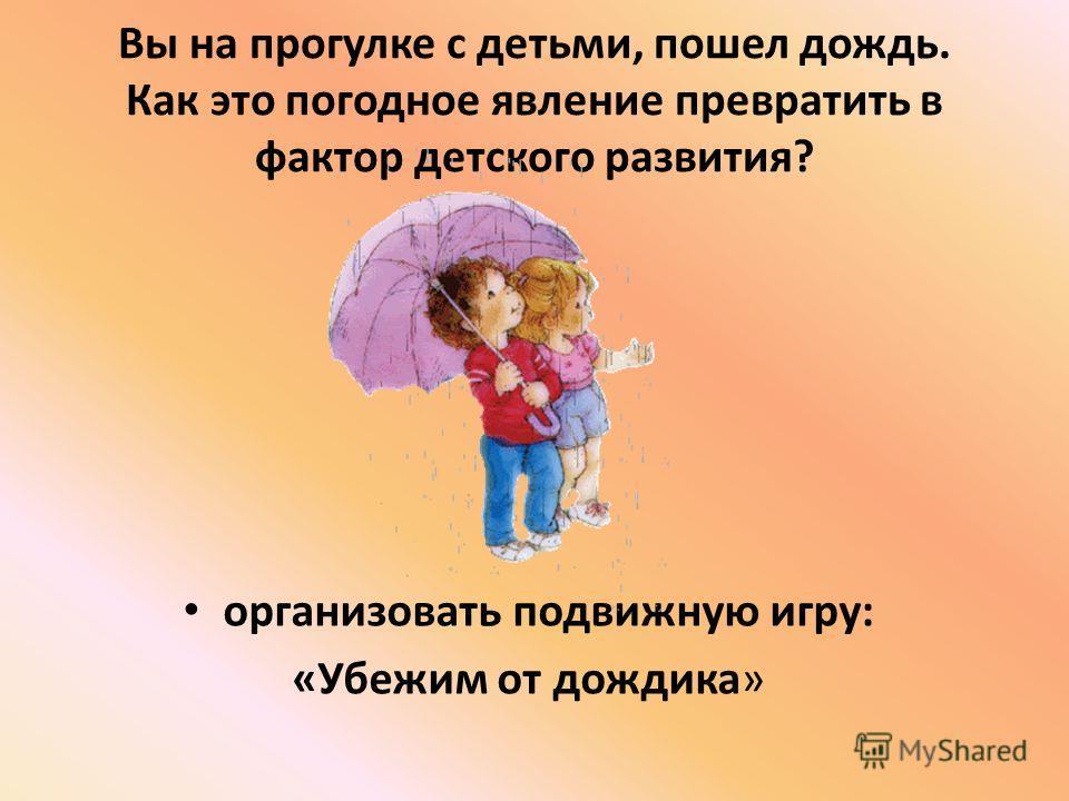 Вы на прогулке с детьми, пошел дождь. Как это погодное явление превратить в фактор детского развития? организовать подвижную игру: «Убежим от дождика»