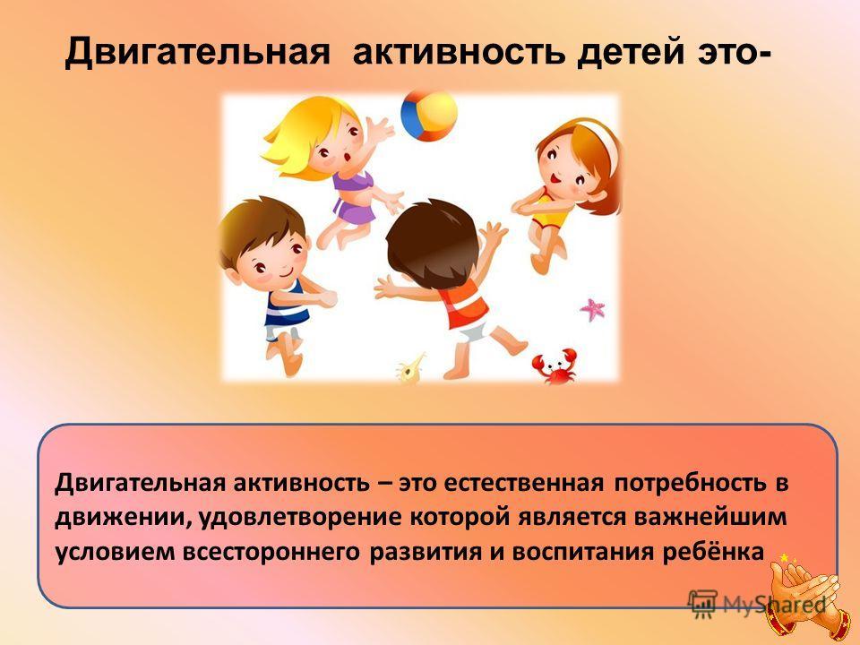 Двигательная активность детей это- Двигательная активность – это естественная потребность в движении, удовлетворение которой является важнейшим условием всестороннего развития и воспитания ребёнка