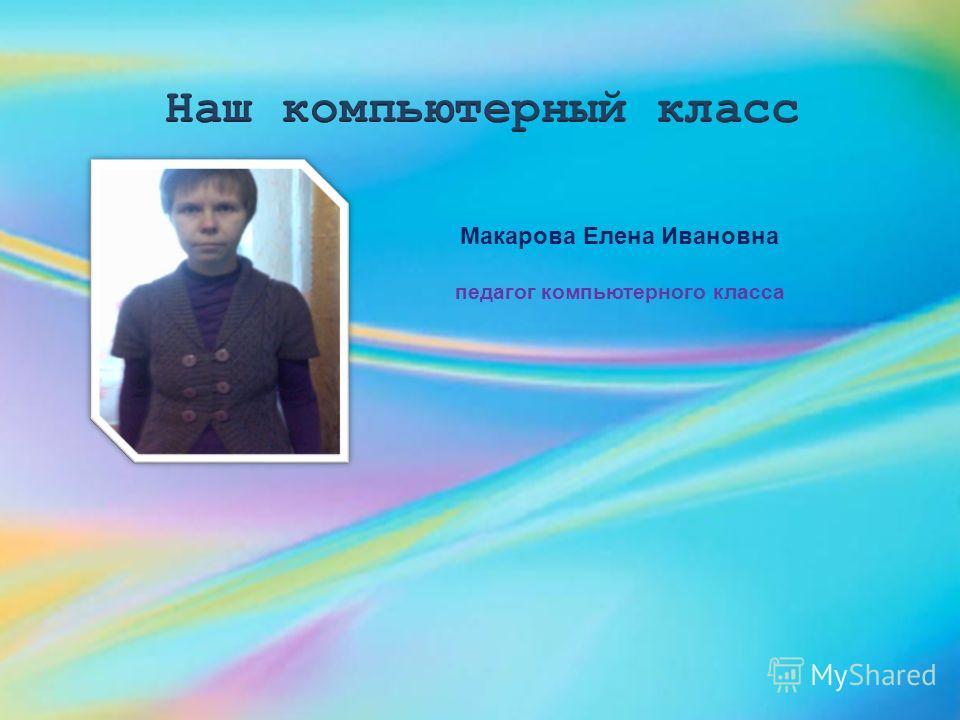 Макарова Елена Ивановна педагог компьютерного класса