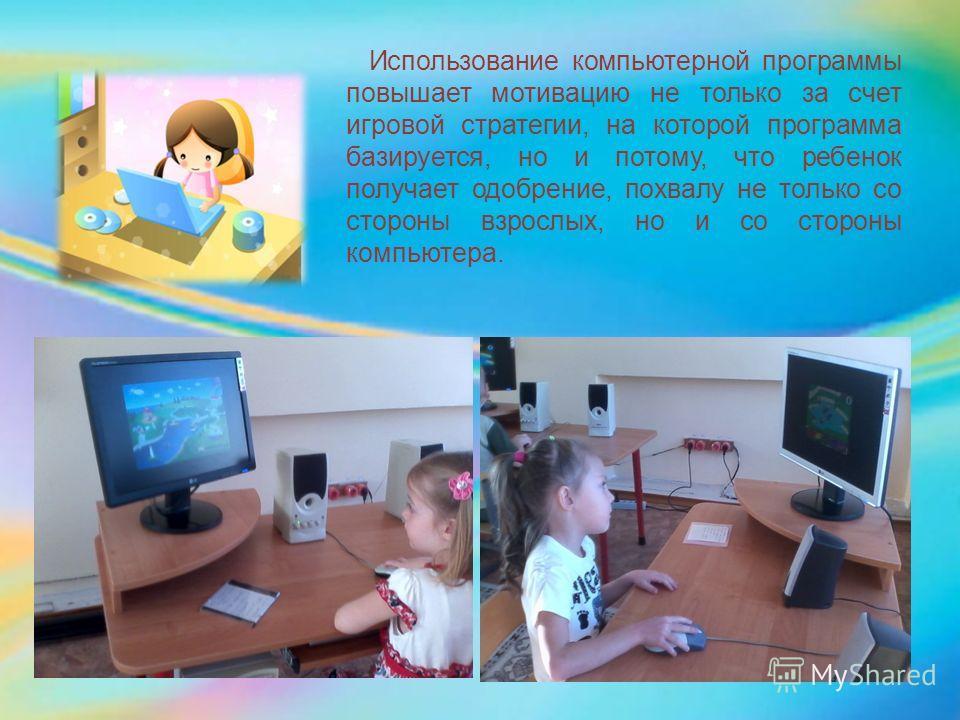 Использование компьютерной программы повышает мотивацию не только за счет игровой стратегии, на которой программа базируется, но и потому, что ребенок получает одобрение, похвалу не только со стороны взрослых, но и со стороны компьютера.
