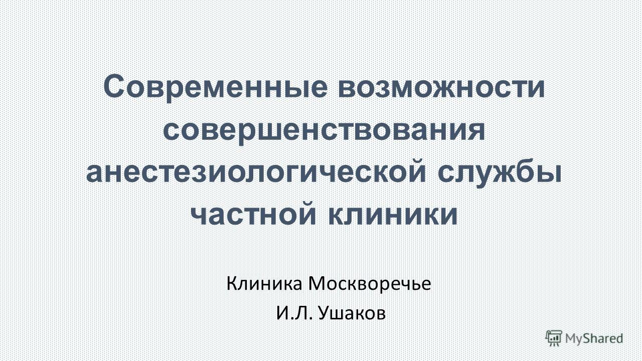 Современные возможности совершенствования анестезиологической службы частной клиники Клиника Москворечье И.Л. Ушаков