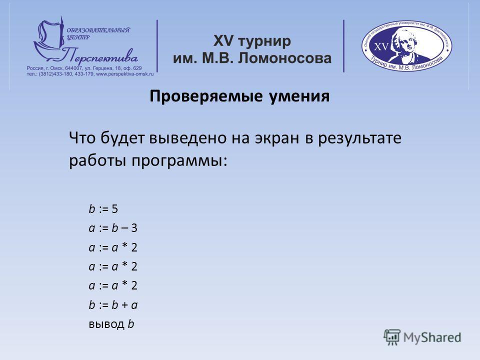 Проверяемые умения Что будет выведено на экран в результате работы программы: b := 5 a := b – 3 a := a * 2 b := b + a вывод b