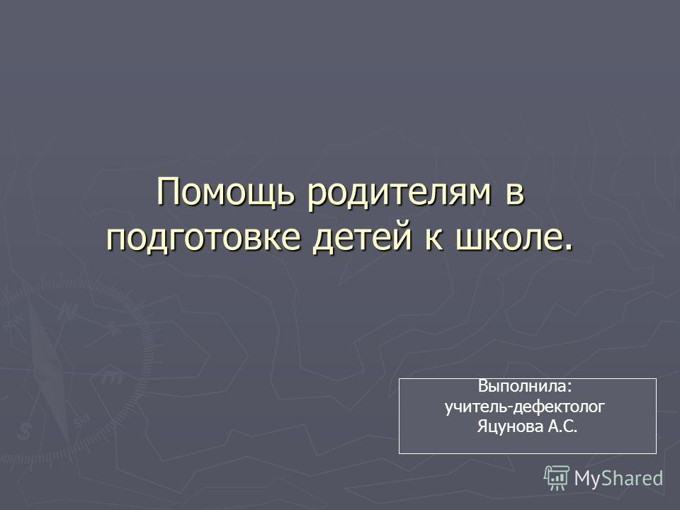 Помощь родителям в подготовке детей к школе. Выполнила: учитель-дефектолог Яцунова А.С.