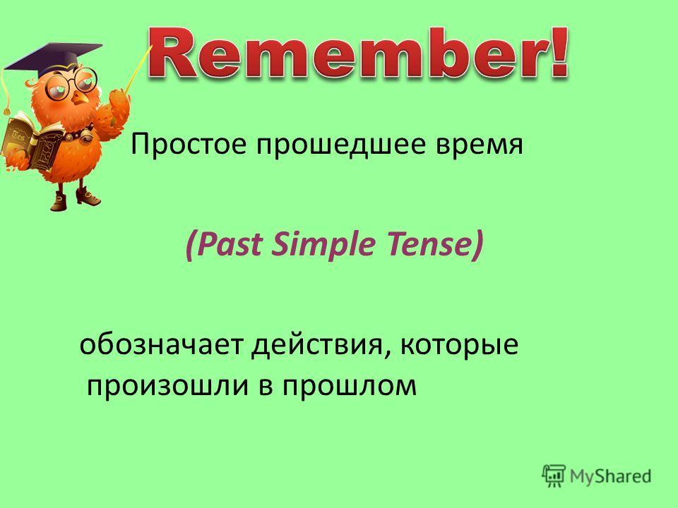Простое прошедшее время (Past Simple Tense) обозначает действия, которые произошли в прошлом