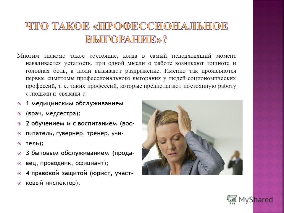 Многим знакомо такое состояние, когда в самый неподходящий момент наваливается усталость, при одной мысли о работе возникают тошнота и головная боль, а люди вызывают раздражение. Именно так проявляются первые симптомы профессионального выгорания у лю