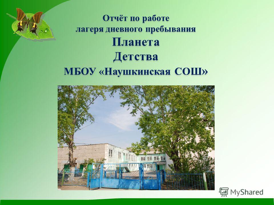 Отчёт по работе лагеря дневного пребывания ПланетаДетства МБОУ «Наушкинская СОШ »