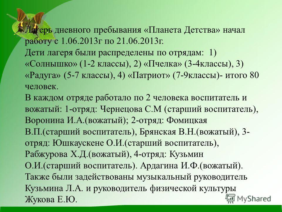 Лагерь дневного пребывания «Планета Детства» начал работу с 1.06.2013г по 21.06.2013г. Дети лагеря были распределены по отрядам: 1) «Солнышко» (1-2 классы), 2) «Пчелка» (3-4классы), 3) «Радуга» (5-7 классы), 4) «Патриот» (7-9классы)- итого 80 человек