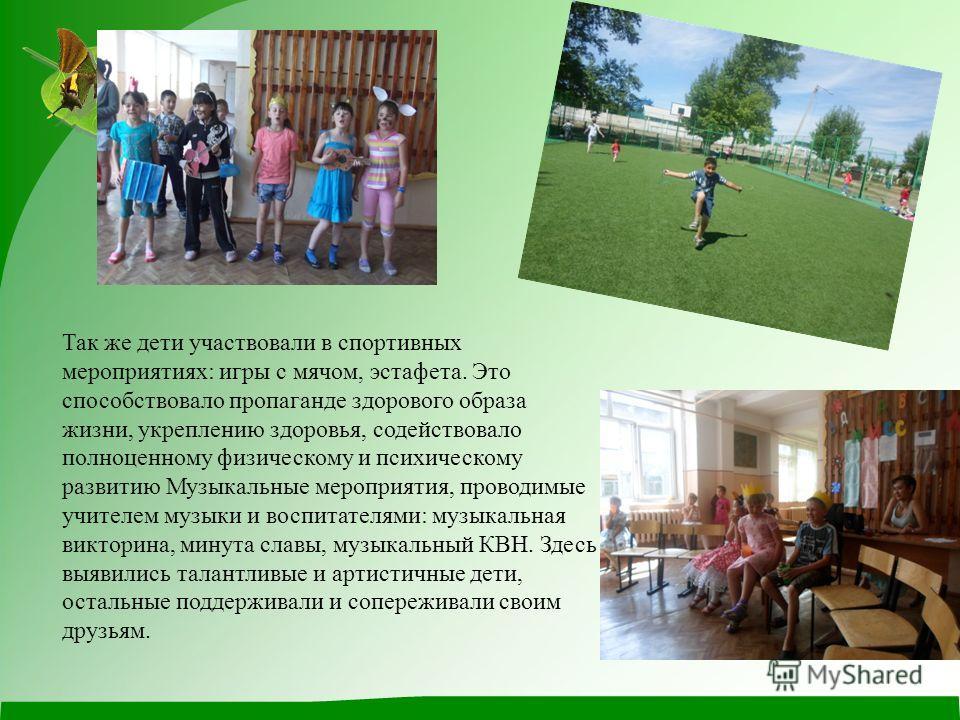 Так же дети участвовали в спортивных мероприятиях: игры с мячом, эстафета. Это способствовало пропаганде здорового образа жизни, укреплению здоровья, содействовало полноценному физическому и психическому развитию Музыкальные мероприятия, проводимые у
