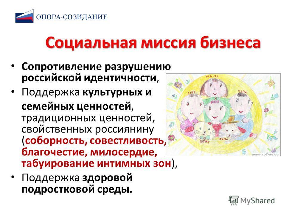 Социальная миссия бизнеса Сопротивление разрушению российской идентичности, Поддержка культурных и семейных ценностей, традиционных ценностей, свойственных россиянину (соборность, совестливость, благочестие, милосердие, табуирование интимных зон), По