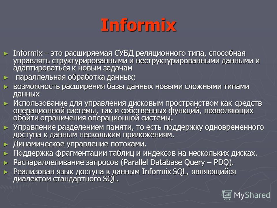 Informix Informix – это расширяемая СУБД реляционного типа, способная управлять структурированными и неструктурированными данными и адаптироваться к новым задачам Informix – это расширяемая СУБД реляционного типа, способная управлять структурированны