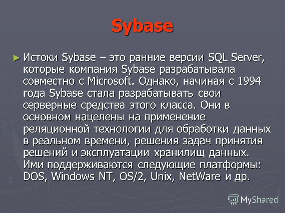 Sybase Истоки Sybase – это ранние версии SQL Server, которые компания Sybase разрабатывала совместно с Microsoft. Однако, начиная с 1994 года Sybase стала разрабатывать свои серверные средства этого класса. Они в основном нацелены на применение реляц