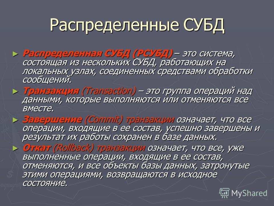 Распределенные СУБД Распределенная СУБД (РСУБД) – это система, состоящая из нескольких СУБД, работающих на локальных узлах, соединенных средствами обработки сообщений. Распределенная СУБД (РСУБД) – это система, состоящая из нескольких СУБД, работающи