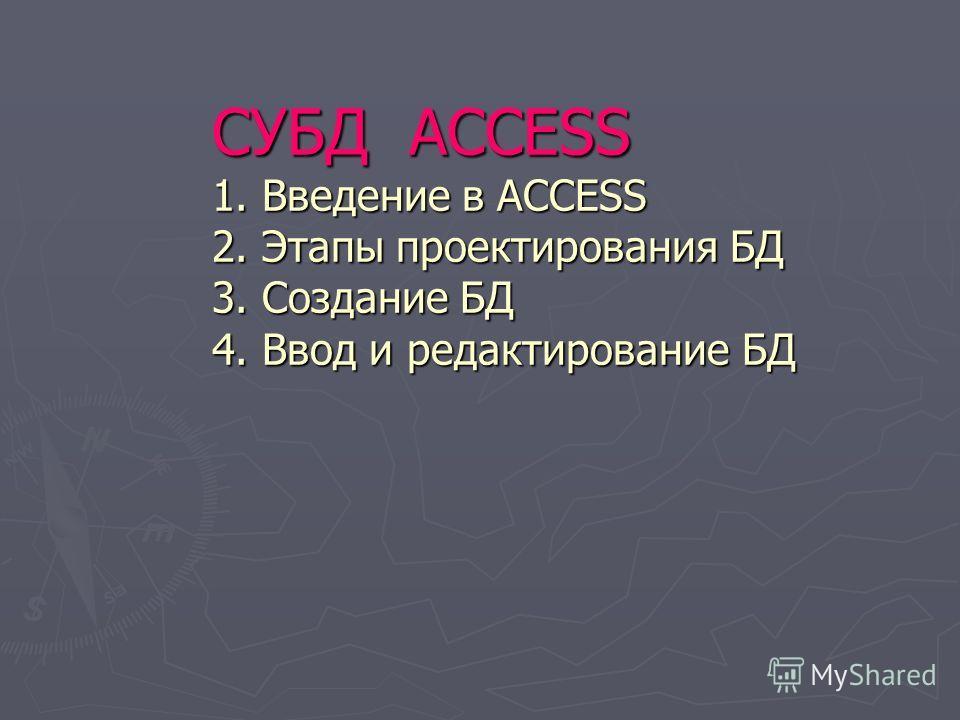 СУБД ACCESS 1. Введение в ACCESS 2. Этапы проектирования БД 3. Создание БД 4. Ввод и редактирование БД