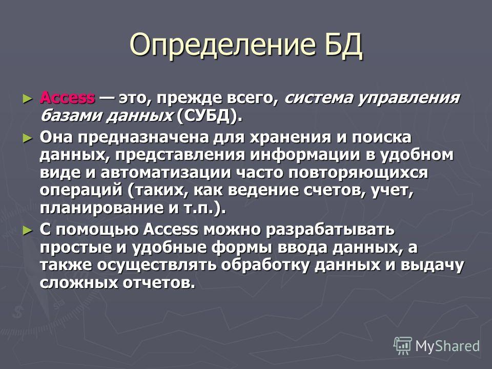 Определение БД Access это, прежде всего, система управления базами данных (СУБД). Access это, прежде всего, система управления базами данных (СУБД). Она предназначена для хранения и поиска данных, представления информации в удобном виде и автоматизац