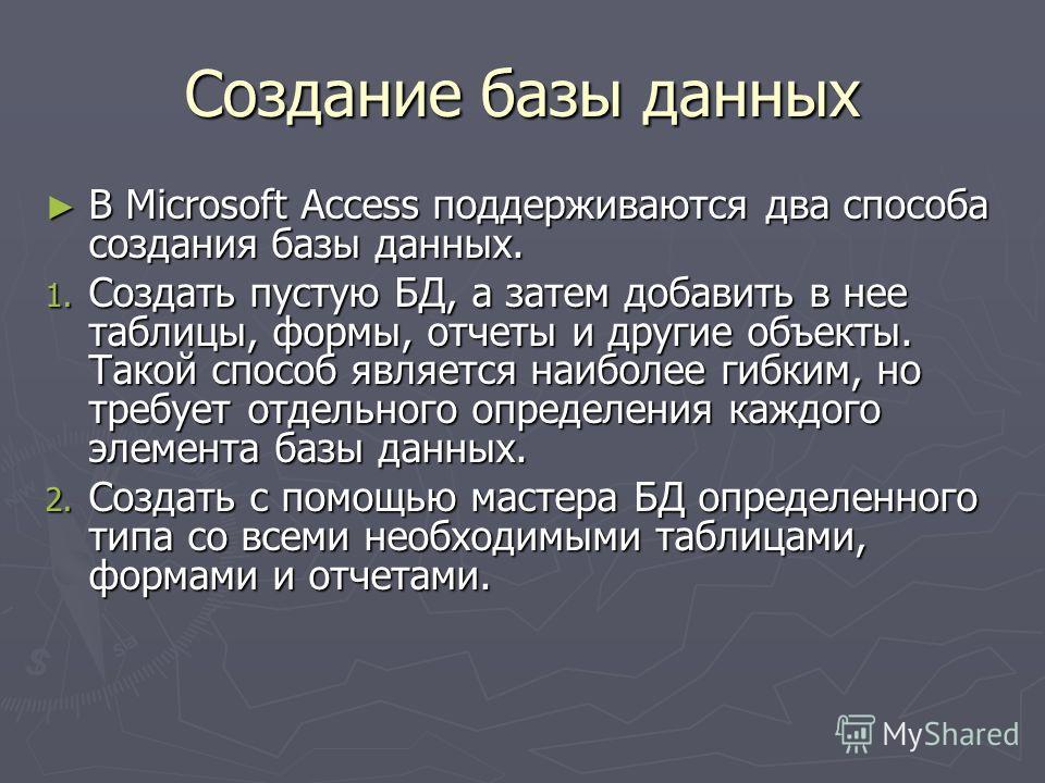 Создание базы данных В Microsoft Access поддерживаются два способа создания базы данных. В Microsoft Access поддерживаются два способа создания базы данных. 1. Создать пустую БД, а затем добавить в нее таблицы, формы, отчеты и другие объекты. Такой с