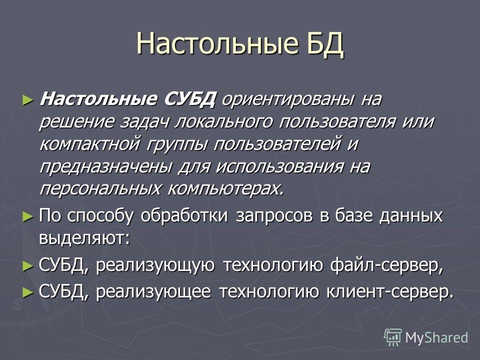 Настольные БД Настольные СУБД ориентированы на решение задач локального пользователя или компактной группы пользователей и предназначены для использования на персональных компьютерах. Настольные СУБД ориентированы на решение задач локального пользова