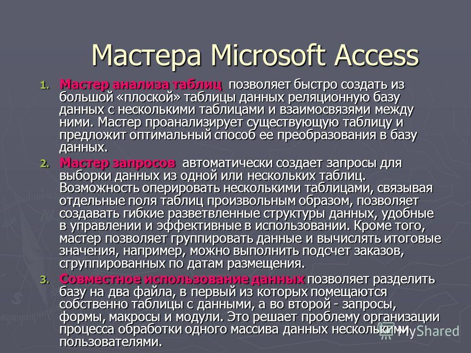 Мастера Microsoft Access 1. Мастер анализа таблиц позволяет быстро создать из большой «плоской» таблицы данных реляционную базу данных с несколькими таблицами и взаимосвязями между ними. Мастер проанализирует существующую таблицу и предложит оптималь