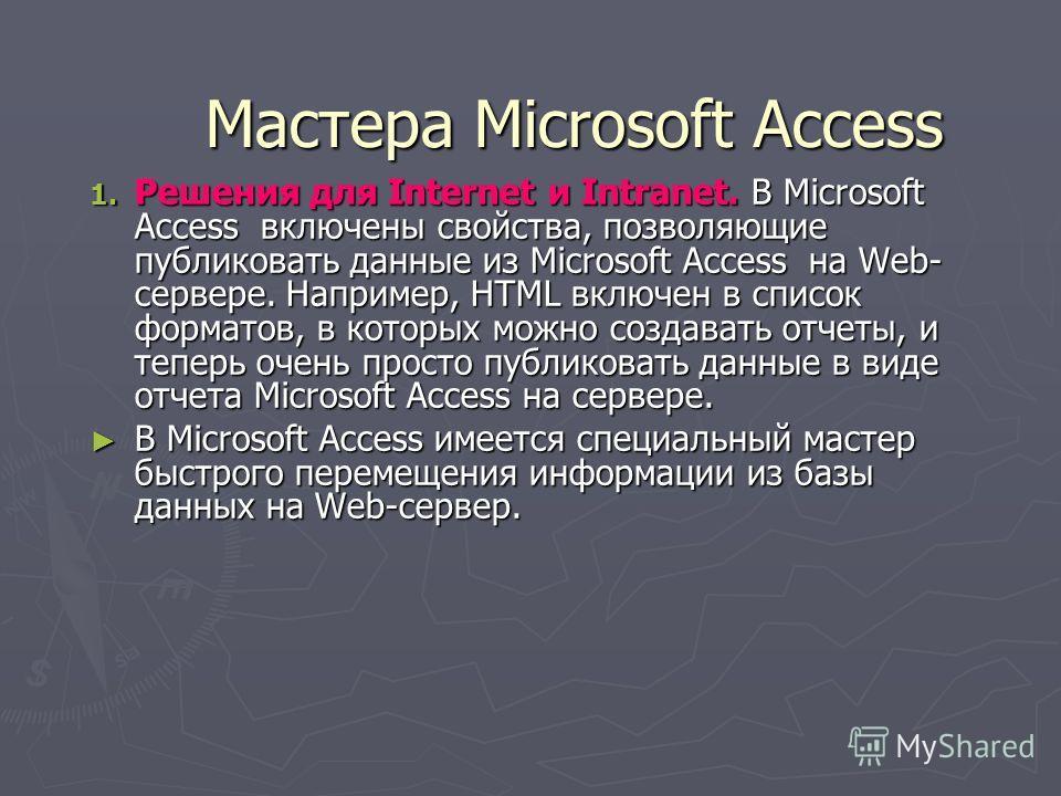 Мастера Microsoft Access 1. Решения для Internet и Intranet. В Microsoft Access включены свойства, позволяющие публиковать данные из Microsoft Access на Web- сервере. Например, HTML включен в список форматов, в которых можно создавать отчеты, и тепер