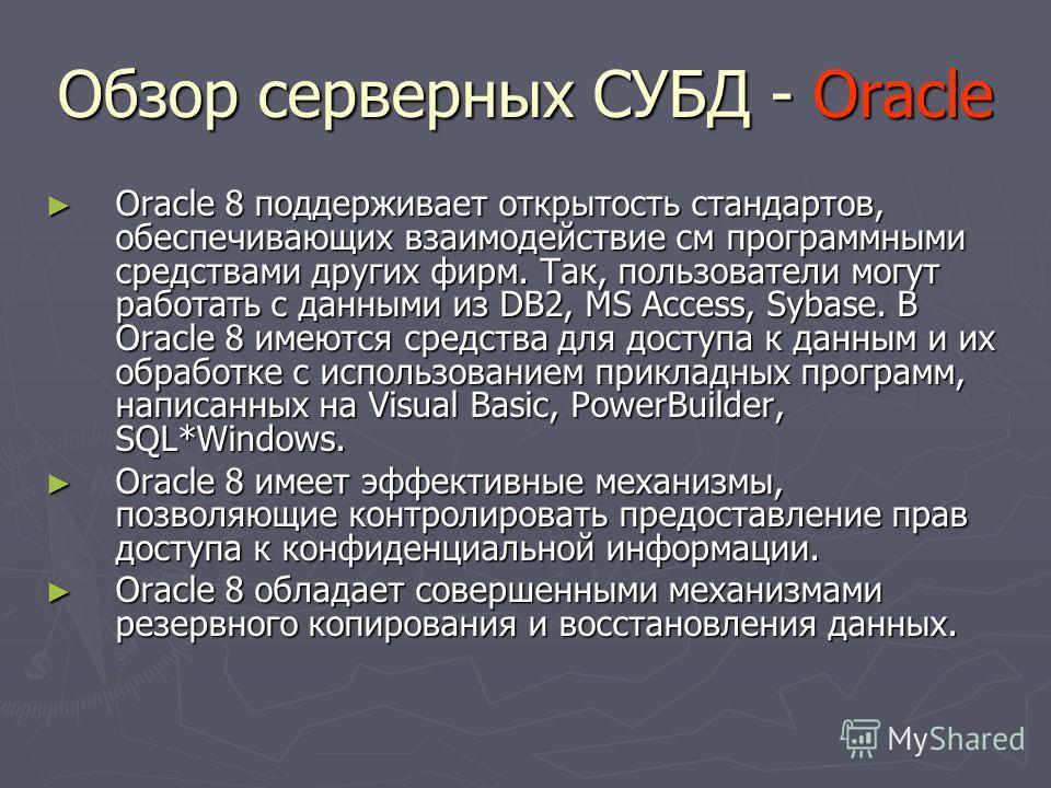 Обзор серверных СУБД - Oracle Oracle 8 поддерживает открытость стандартов, обеспечивающих взаимодействие см программными средствами других фирм. Так, пользователи могут работать с данными из DB2, MS Access, Sybase. В Oracle 8 имеются средства для дос