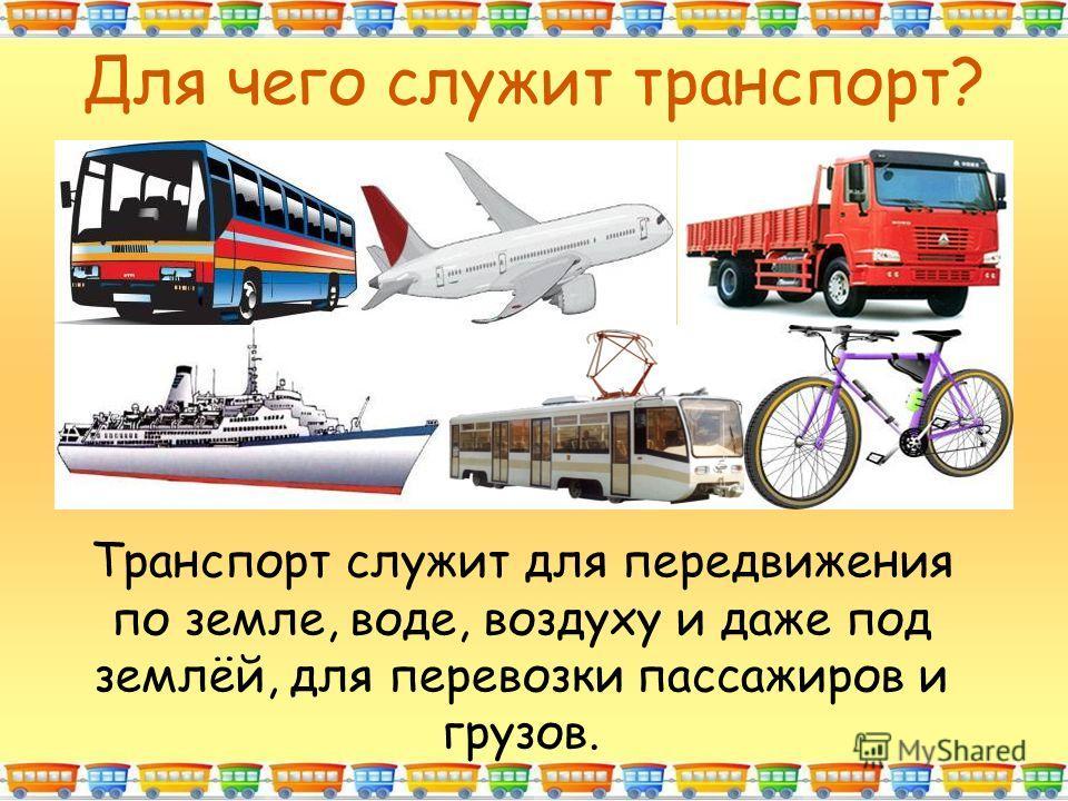 Для чего служит транспорт? Транспорт служит для передвижения по земле, воде, воздуху и даже под землёй, для перевозки пассажиров и грузов.